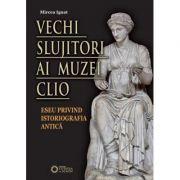 Vechi slujitori ai muzei Clio. Eseu privind istoriografia antica - Mircea Ignat