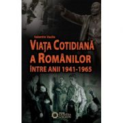 Viata cotidiana a romanilor intre anii 1941-1965 - Valentin Vasile