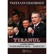 Viata lui Ceausescu. Tiranul. Volumul 3 - Florin Razvan Mihai, Ilarion Tiu, Lavinia Betea