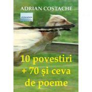 10 povestiri + 70 si ceva de poeme - Adrian Costache