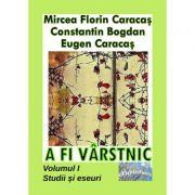 A fi varstnic. Studii si eseuri. Volumul I - Mircea Florin Caracas, Constantin Bogdan, Eugen Caracas