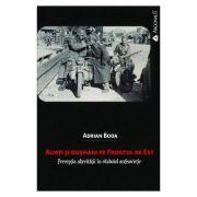 Aliati si dusmani pe Frontul de Est. Perceptia alteritatii in razboiul antisovietic - Adrian Boda