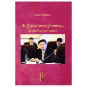 Ar fi fost prea frumos …Revizuirea constitutiei - Ioan Chelaru