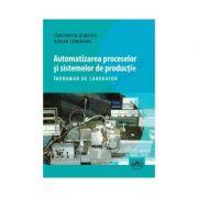 Automatizarea proceselor si sistemelor de productie. Indrumar de laborator - Constantin Dumitru, Adrian Cernaianu