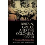 Britain, Greece and the Colonels, 1967-74 - Konstantina Maragkou