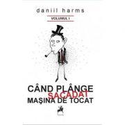 Cand plange sacadat masina de tocat, vol. I – Daniil Harms