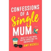Confessions of a Single Mum: What It's Like When You're Expecting The Unexpected - Amy Nickell