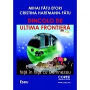 Dincolo de ultima frontiera. Existenta materiala fata in fata cu Dumnezeu - Mihai Fatu Efori, Cristina Hartmann-Fatu