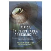 Fizica in cercetarea arheologica - Valentin Eugen Ghisa, Marius Calin Belc