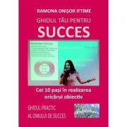 Ghidul tau pentru succes. Cei 10 pasi in realizarea oricarui obiectiv. Ghidul practic al omului de succes - Ramona Onisor Iftime