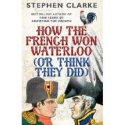 How the French Won Waterloo - or Think They Did - Stephen Clarke