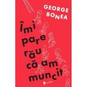 Imi pare rau ca am muncit - George Bonea