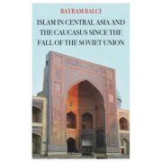 Islam in Central Asia and the Caucasus Since the Fall of the Soviet Union - Bayram Balci