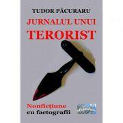 Jurnalul unui terorist. Nonfictiune cu factografii - Tudor Pacuraru