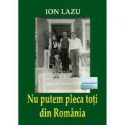Nu putem pleca toti din Romania. Eseuri, cronici, note, insemnari - Ion Lazu