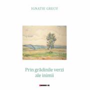 Prin gradinile verzi ale inimii - Ignatie Grecu