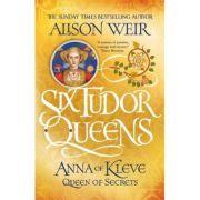 Six Tudor Queens 4: Anna of Kleve, Queen of Secrets - Alison Weir
