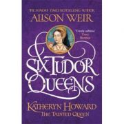 Six Tudor Queens Katheryn Howard, The Tainted Queen - Alison Weir