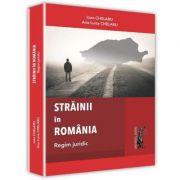 Strainii in Romania. Regim juridic - Ioan Chelaru, Ana-Luisa Chelaru