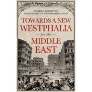 Towards A Westphalia for the Middle East - Patrick Milton, Michael Axworthy, Brendan Simms