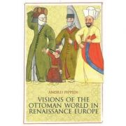 Visions of the Ottoman World in Renaissance Europe - Andrei Pippidi