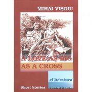 A Love As Big As A Cross. Short Stories - Mihai Visoiu