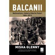 Balcanii. Natonalism, razboi si Marile Puteri 1804–2012 - Misha Glenny