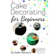 Cake Decorating for Beginners. A Practical Guide - Sophia Notarianni