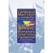 Centenarul Marii Uniri a romanilor. O istorie in imagini - Ioan-Aurel Pop
