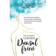 Dansul fricii. Cum sa invingi anxietatea, frica si rusinea, ca sa ajungi la cea mai buna si mai curajoasa versiune a ta - Harriet Lerner