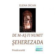 De m-as fi numit Seherezada - Elena Dican