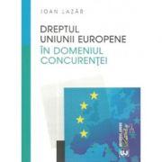 Dreptul concurentei in Uniunea Europeana - Ioan Lazar