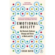 Emotional Agility. Get Unstuck, Embrace Change and Thrive in Work and Life - Susan David