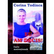 Eu am decis! Carte motivationala - Corina Todinca