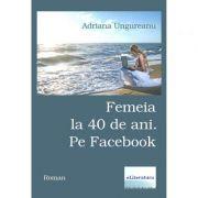 Femeia la 40 de ani. Pe Facebook - Adriana Ungureanu