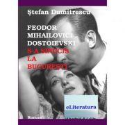 Feodor Mihailovici Dostoievski s-a sinucis la Bucuresti - Stefan Dumitrescu