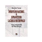 Infruntand fascismul si supravietuind Lagarului Buchenwald. Viata si memoriile lui Hans Bergas - Bension Varon