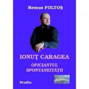 Ionut Caragea, oficiantul spontaneitatii - Remus Foltos