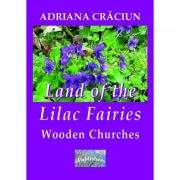 Land of the Lilac Fairies. Wooden Churches. An Essay - Adriana Craciun