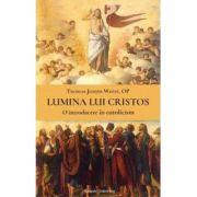 Lumina lui Cristos. O introducere in catolicism - Thomas Joseph White