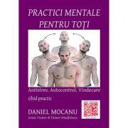Practici mentale pentru toti. Antistres. Autocontrol - Daniel Mocanu