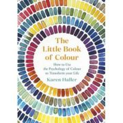 The Little Book of Colour. How to Use the Psychology of Colour to Transform Your Life - Karen Haller