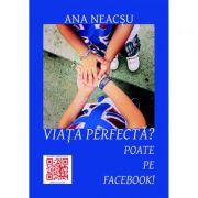 Viata perfecta? Poate pe Facebook! - Ana Neacsu