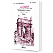 Aromanii in publicatiile culturale, 1880-1940. Bibliografie analitica, vol. 1 - Adina Berciu-Draghicescu