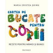 Cartea de bucate pentru copii. Retete pentru mamici si bunici - Maria Cristea Soimu