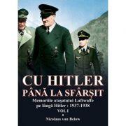 Cu Hitler pana la sfarsit, volumul I Memorii atasatului Luftwaffe pe langa Hitler: 1937-1938 - Nicolaus von Below