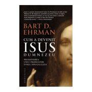 Cum a devenit Isus Dumnezeu. Preamarirea unui predicator evreu din Galileea - Bart D. Ehrman