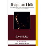 Draga mea iubita. Ghidul femeii pentru a trai plenar experienta sexualitatii si extazul cel mai profund al iubirii - David Deida