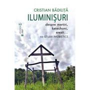 Iluminisuri. Despre martiri, katechoni, erezii - Cristian Badilita