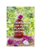 Lichioruri din flori si plante aromatice. 50 de retete pe gustul tuturor - Rita Vitt